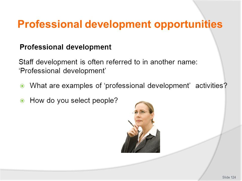 Professional development opportunities Professional development Staff development is often referred to in another name: 'Professional development'  What are examples of 'professional development' activities.