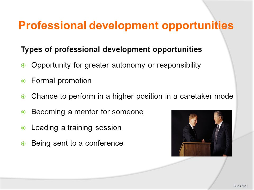 Professional development opportunities Types of professional development opportunities  Opportunity for greater autonomy or responsibility  Formal p