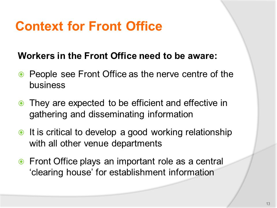 Context for Front Office Workers in the Front Office need to be aware:  People see Front Office as the nerve centre of the business  They are expect