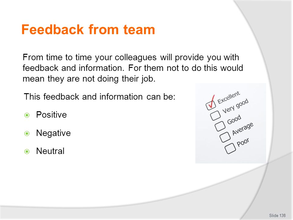 Feedback from team From time to time your colleagues will provide you with feedback and information. For them not to do this would mean they are not d