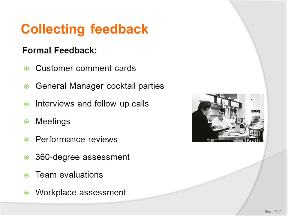 Collecting feedback Formal Feedback:  Customer comment cards  General Manager cocktail parties  Interviews and follow up calls  Meetings  Perform