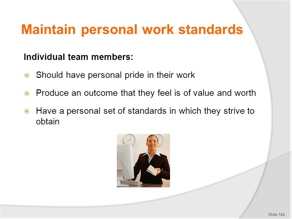 Maintain personal work standards Individual team members:  Should have personal pride in their work  Produce an outcome that they feel is of value a