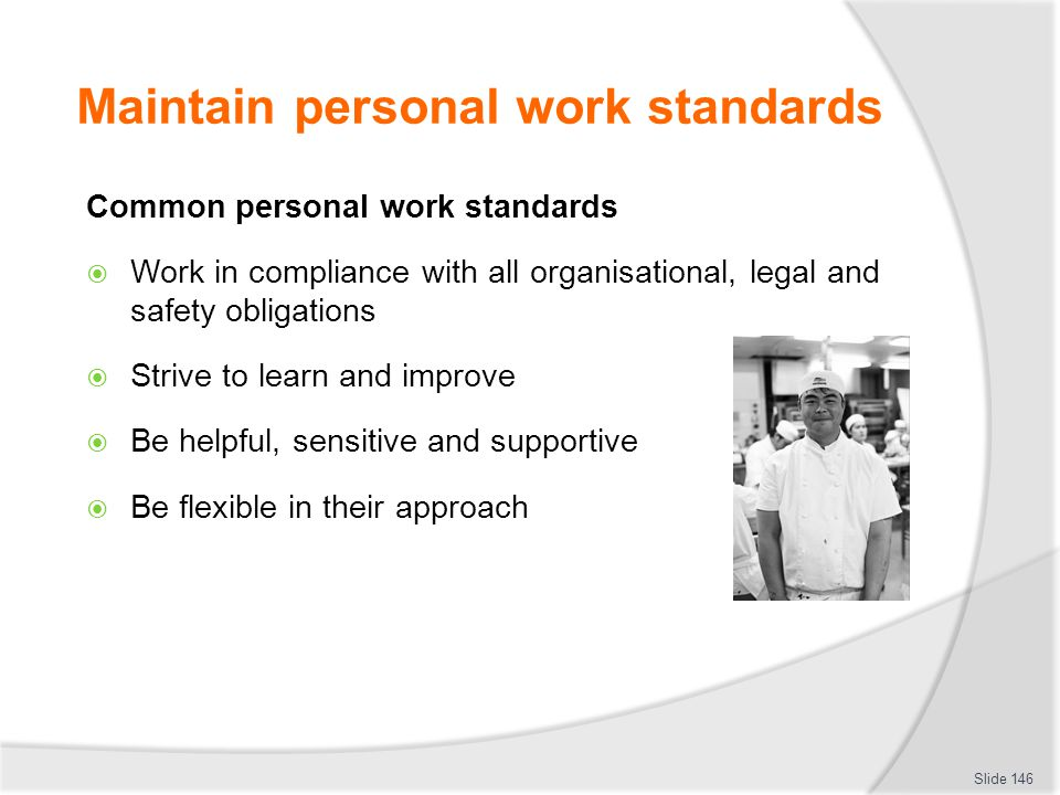 Maintain personal work standards Common personal work standards  Work in compliance with all organisational, legal and safety obligations  Strive to
