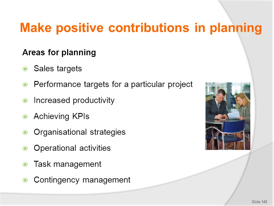 Make positive contributions in planning Areas for planning  Sales targets  Performance targets for a particular project  Increased productivity  A
