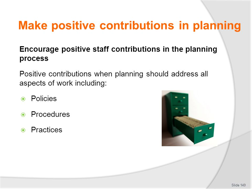 Make positive contributions in planning Encourage positive staff contributions in the planning process Positive contributions when planning should add