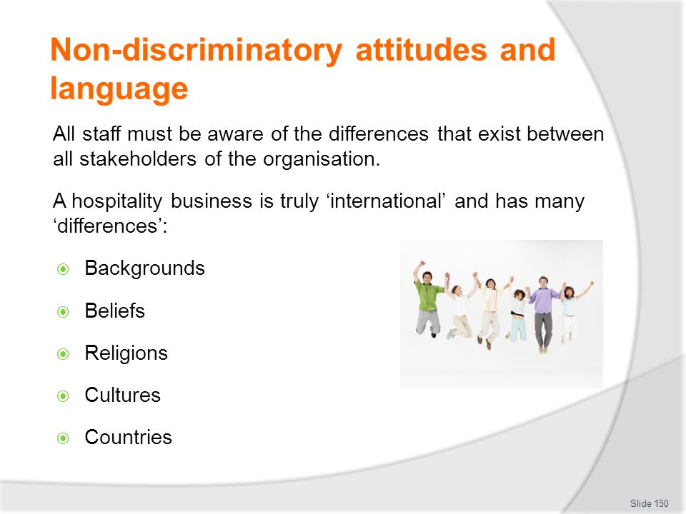 Non-discriminatory attitudes and language All staff must be aware of the differences that exist between all stakeholders of the organisation. A hospit