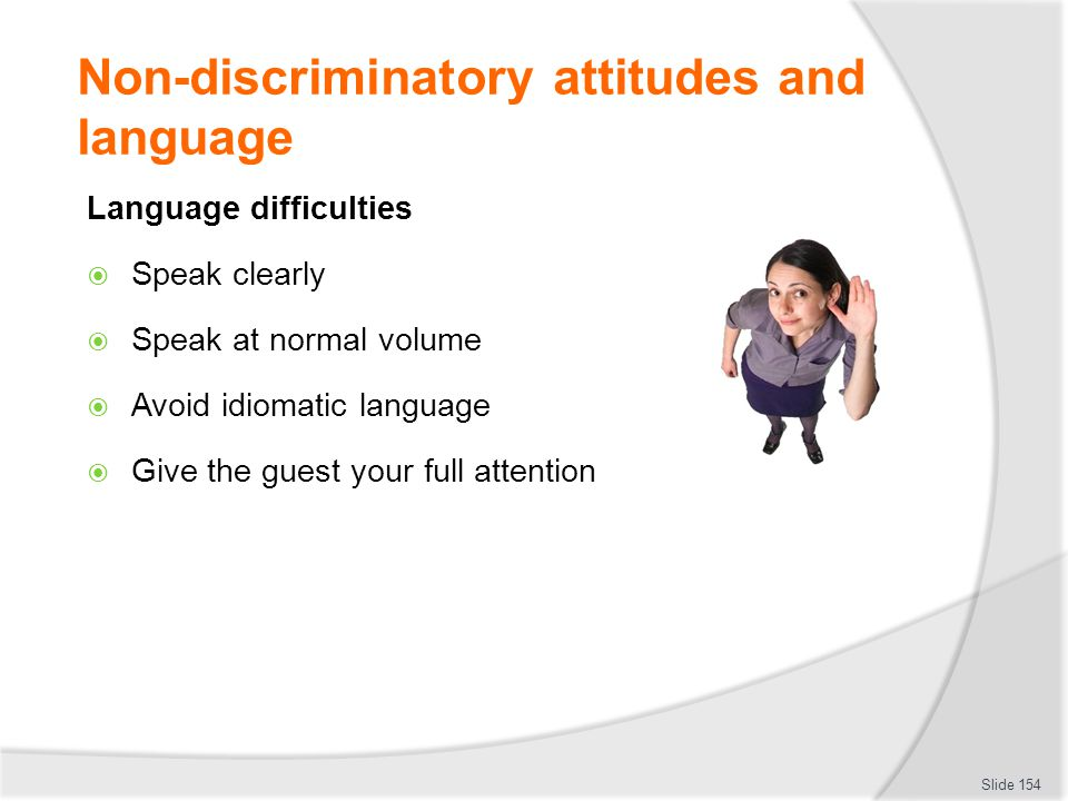 Non-discriminatory attitudes and language Language difficulties  Speak clearly  Speak at normal volume  Avoid idiomatic language  Give the guest y