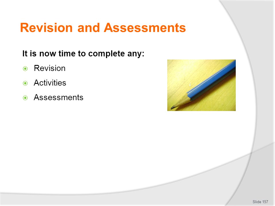 Revision and Assessments It is now time to complete any:  Revision  Activities  Assessments Slide 157