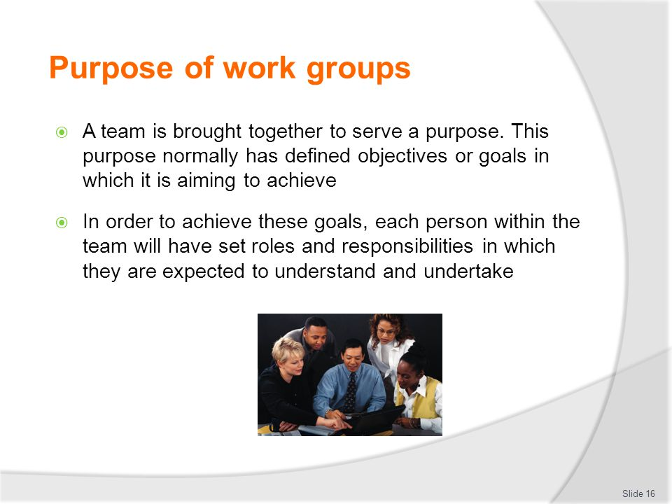 Purpose of work groups  A team is brought together to serve a purpose. This purpose normally has defined objectives or goals in which it is aiming to