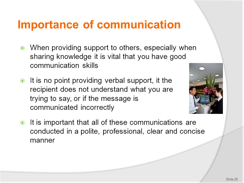 Importance of communication  When providing support to others, especially when sharing knowledge it is vital that you have good communication skills