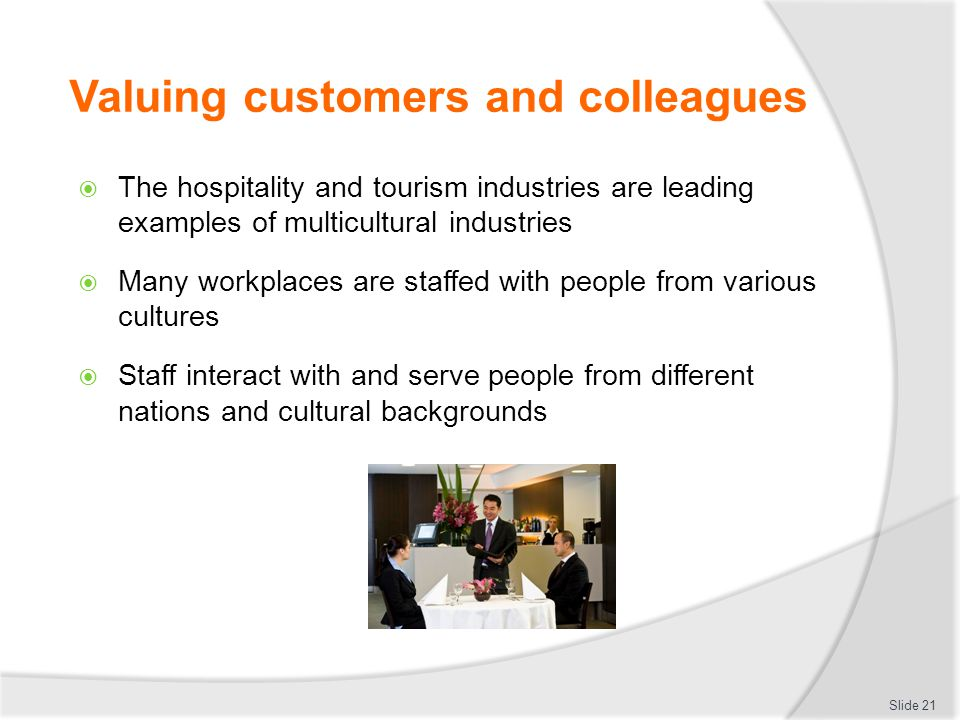 Valuing customers and colleagues  The hospitality and tourism industries are leading examples of multicultural industries  Many workplaces are staff