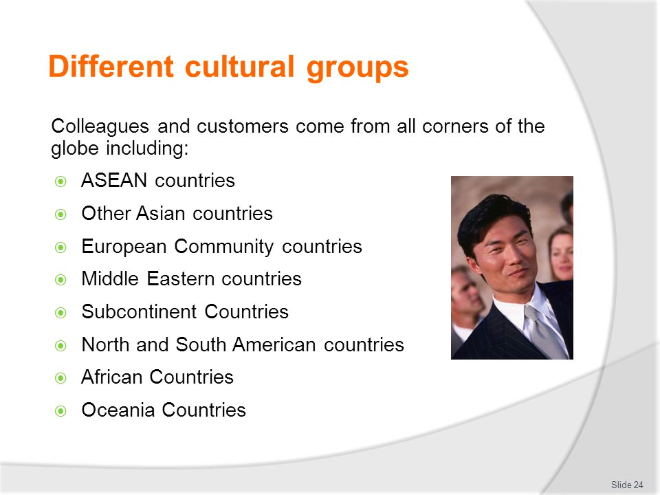 Different cultural groups Colleagues and customers come from all corners of the globe including:  ASEAN countries  Other Asian countries  European