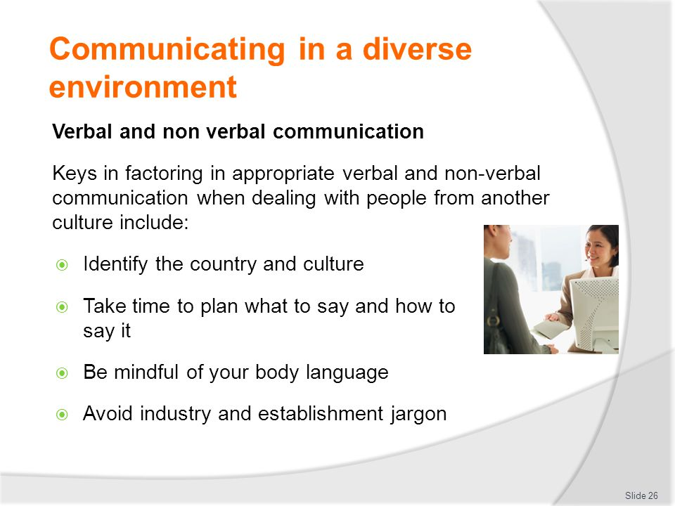 Communicating in a diverse environment Verbal and non verbal communication Keys in factoring in appropriate verbal and non-verbal communication when d