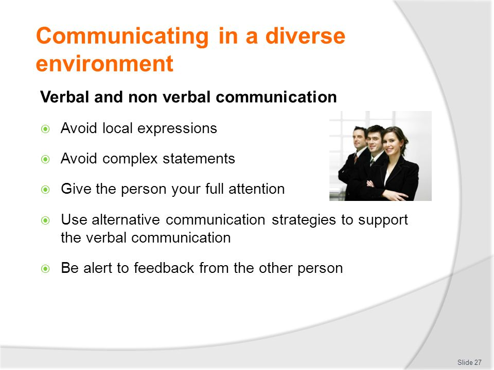 Communicating in a diverse environment Verbal and non verbal communication  Avoid local expressions  Avoid complex statements  Give the person your