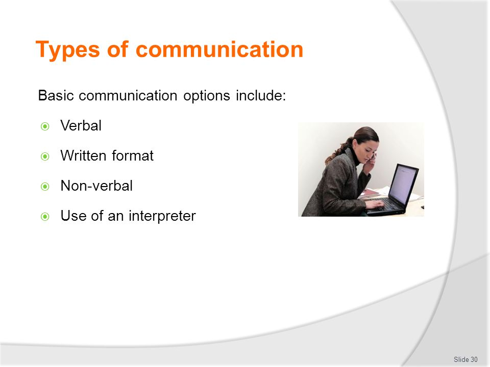 Types of communication Basic communication options include:  Verbal  Written format  Non-verbal  Use of an interpreter Slide 30
