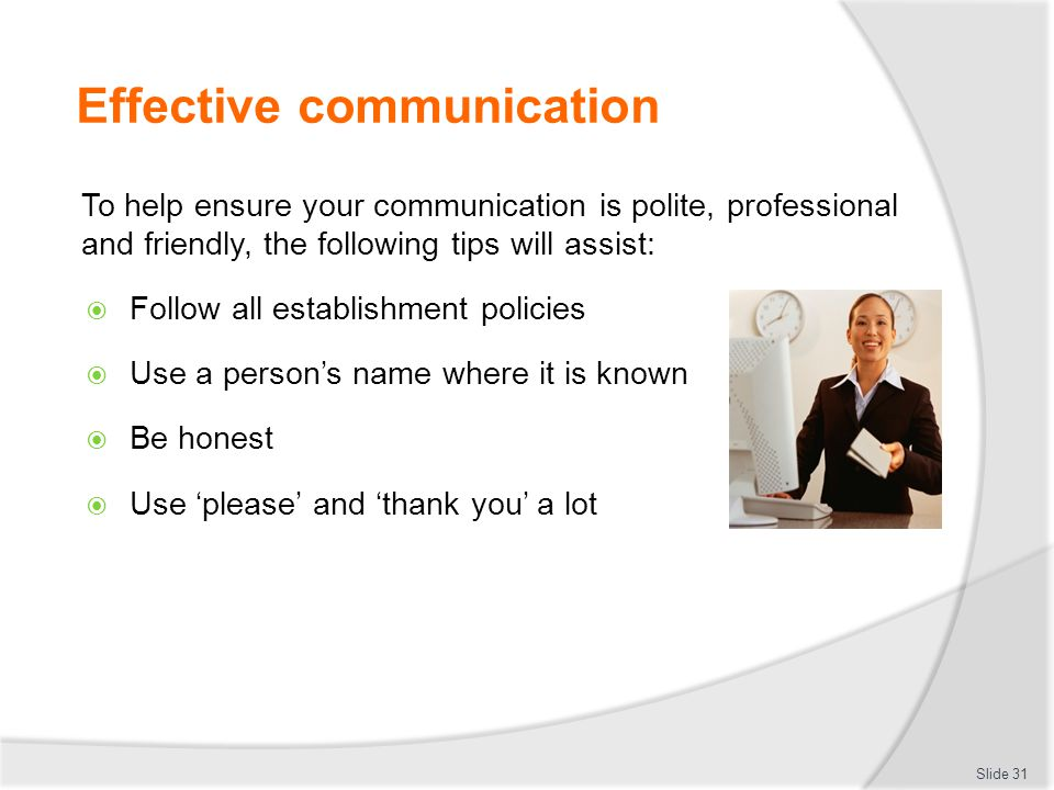 Effective communication To help ensure your communication is polite, professional and friendly, the following tips will assist:  Follow all establish