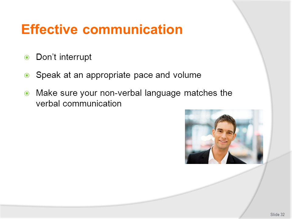 Effective communication  Don't interrupt  Speak at an appropriate pace and volume  Make sure your non-verbal language matches the verbal communicat