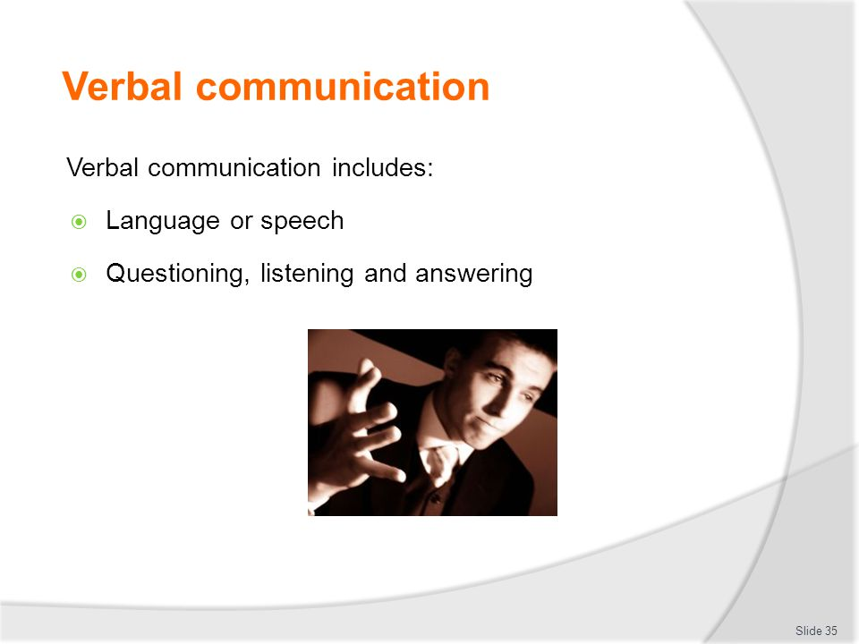 Verbal communication Verbal communication includes:  Language or speech  Questioning, listening and answering Slide 35
