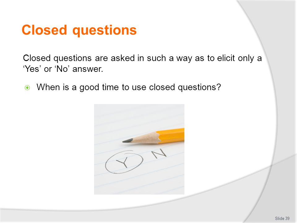 Closed questions Closed questions are asked in such a way as to elicit only a 'Yes' or 'No' answer.  When is a good time to use closed questions? Sli
