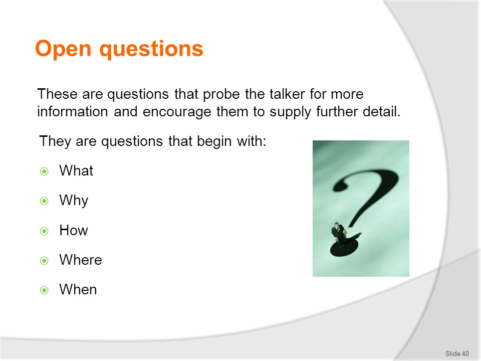 Open questions These are questions that probe the talker for more information and encourage them to supply further detail. They are questions that beg