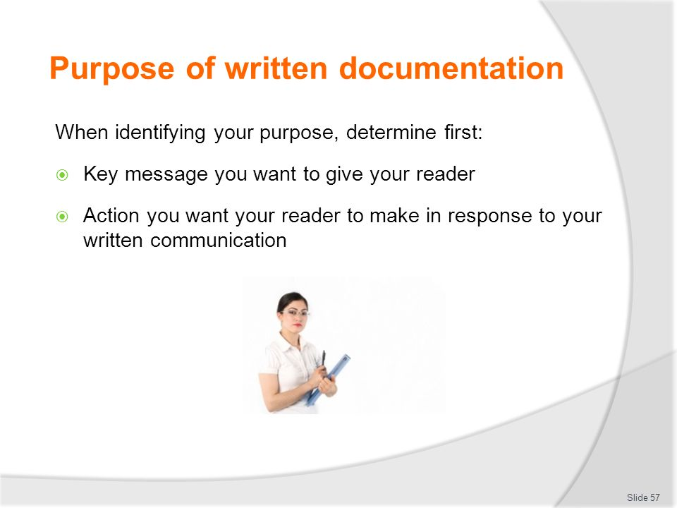 Purpose of written documentation When identifying your purpose, determine first:  Key message you want to give your reader  Action you want your rea