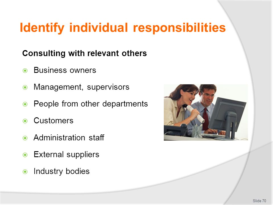 Identify individual responsibilities Consulting with relevant others  Business owners  Management, supervisors  People from other departments  Cus