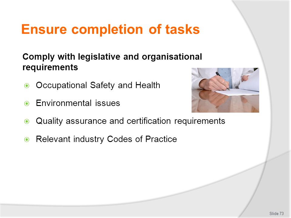 Ensure completion of tasks Comply with legislative and organisational requirements  Occupational Safety and Health  Environmental issues  Quality a