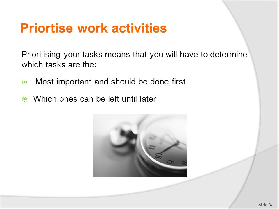 Priortise work activities Prioritising your tasks means that you will have to determine which tasks are the:  Most important and should be done first