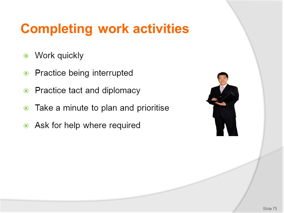 Completing work activities  Work quickly  Practice being interrupted  Practice tact and diplomacy  Take a minute to plan and prioritise  Ask for