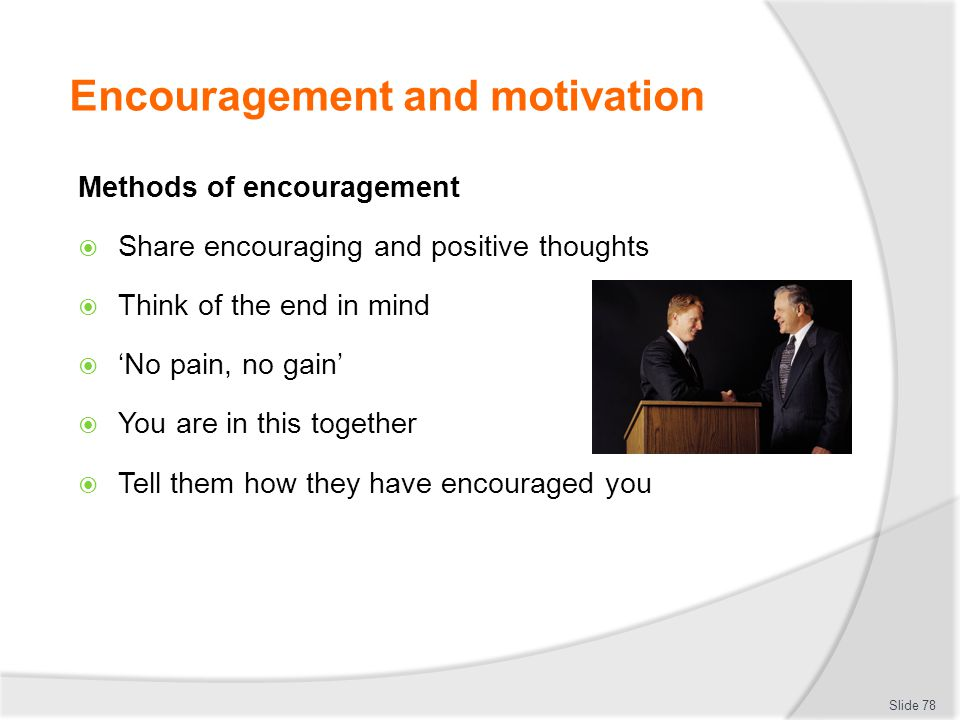 Encouragement and motivation Methods of encouragement  Share encouraging and positive thoughts  Think of the end in mind  'No pain, no gain'  You