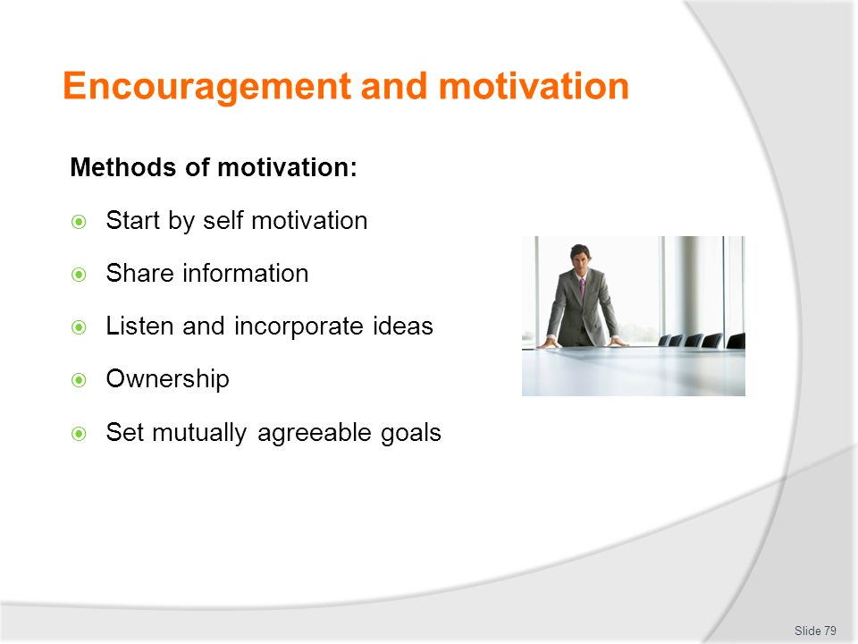 Encouragement and motivation Methods of motivation:  Start by self motivation  Share information  Listen and incorporate ideas  Ownership  Set mu