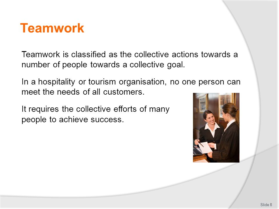 Teamwork Teamwork is classified as the collective actions towards a number of people towards a collective goal. In a hospitality or tourism organisati