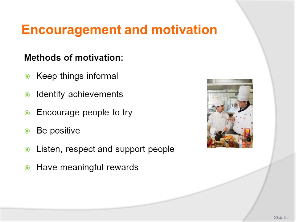 Encouragement and motivation Methods of motivation:  Keep things informal  Identify achievements  Encourage people to try  Be positive  Listen, r