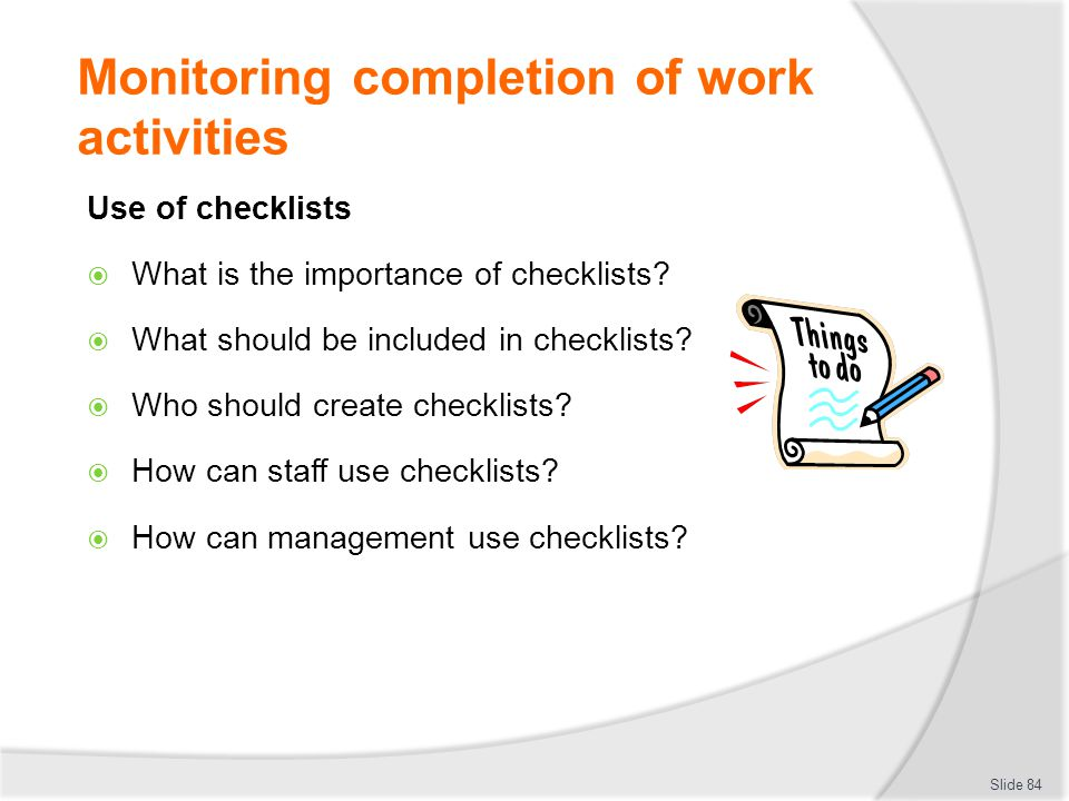 Monitoring completion of work activities Use of checklists  What is the importance of checklists?  What should be included in checklists?  Who shou