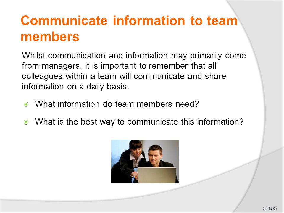 Communicate information to team members Whilst communication and information may primarily come from managers, it is important to remember that all co