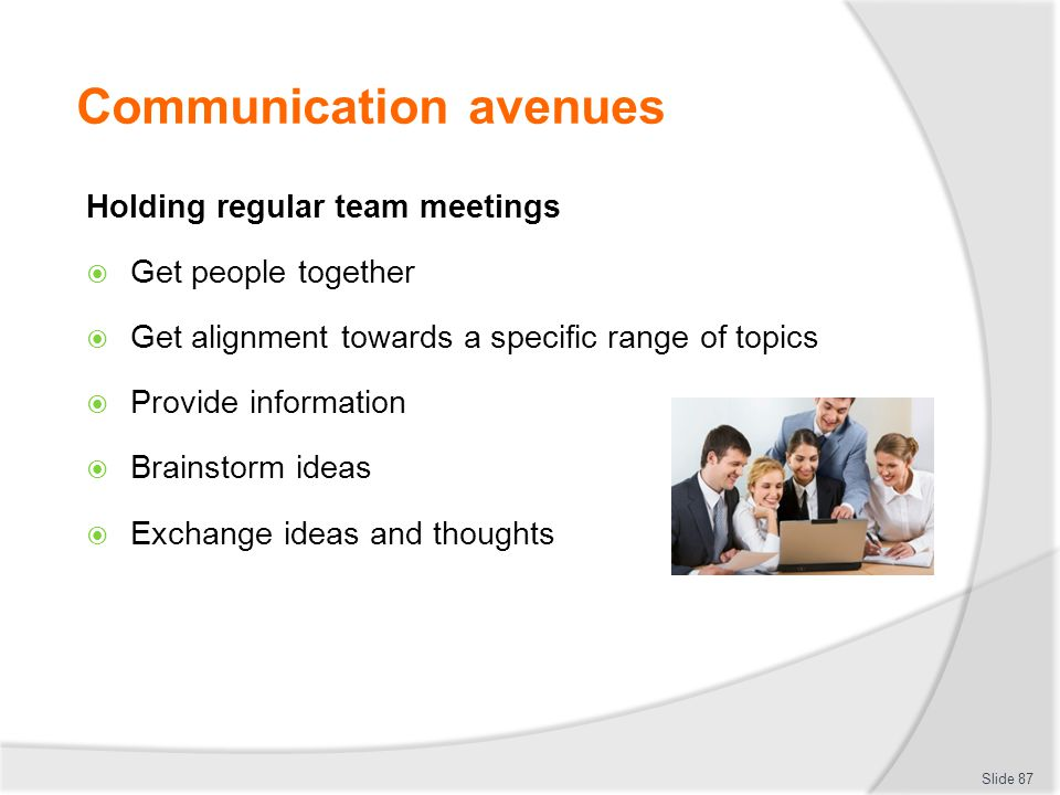 Communication avenues Holding regular team meetings  Get people together  Get alignment towards a specific range of topics  Provide information  B