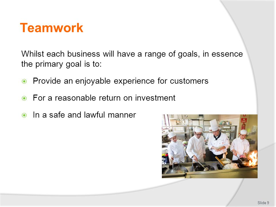 Teamwork Whilst each business will have a range of goals, in essence the primary goal is to:  Provide an enjoyable experience for customers  For a r