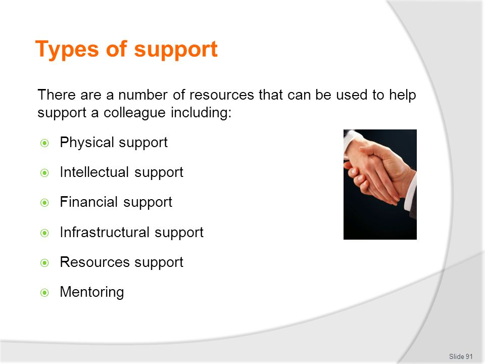 Types of support There are a number of resources that can be used to help support a colleague including:  Physical support  Intellectual support  F
