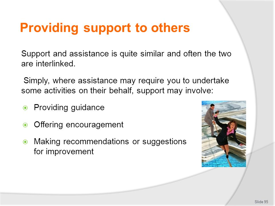 Providing support to others Support and assistance is quite similar and often the two are interlinked. Simply, where assistance may require you to und