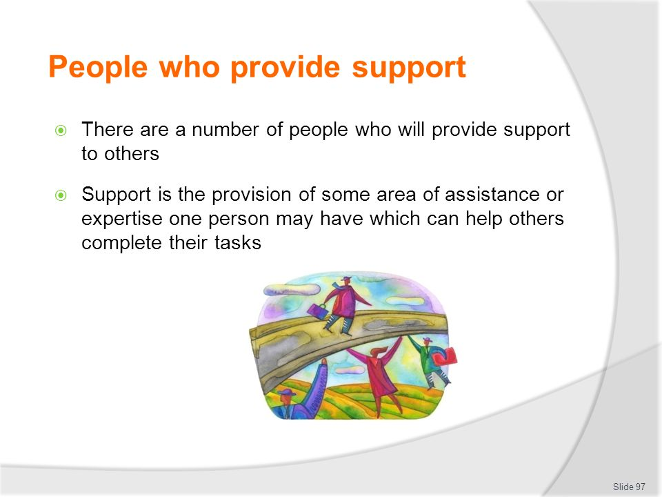 People who provide support  There are a number of people who will provide support to others  Support is the provision of some area of assistance or