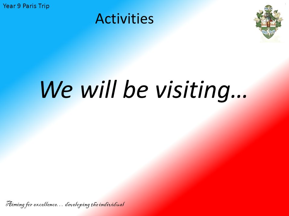 Year 9 Paris Trip Aiming for excellence… developing the individual Activities We will be visiting…
