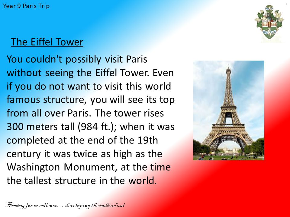 Year 9 Paris Trip Aiming for excellence… developing the individual The Eiffel Tower You couldn t possibly visit Paris without seeing the Eiffel Tower.