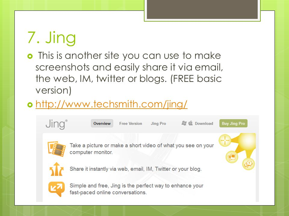 7. Jing  This is another site you can use to make screenshots and easily share it via email, the web, IM, twitter or blogs. (FREE basic version)  ht