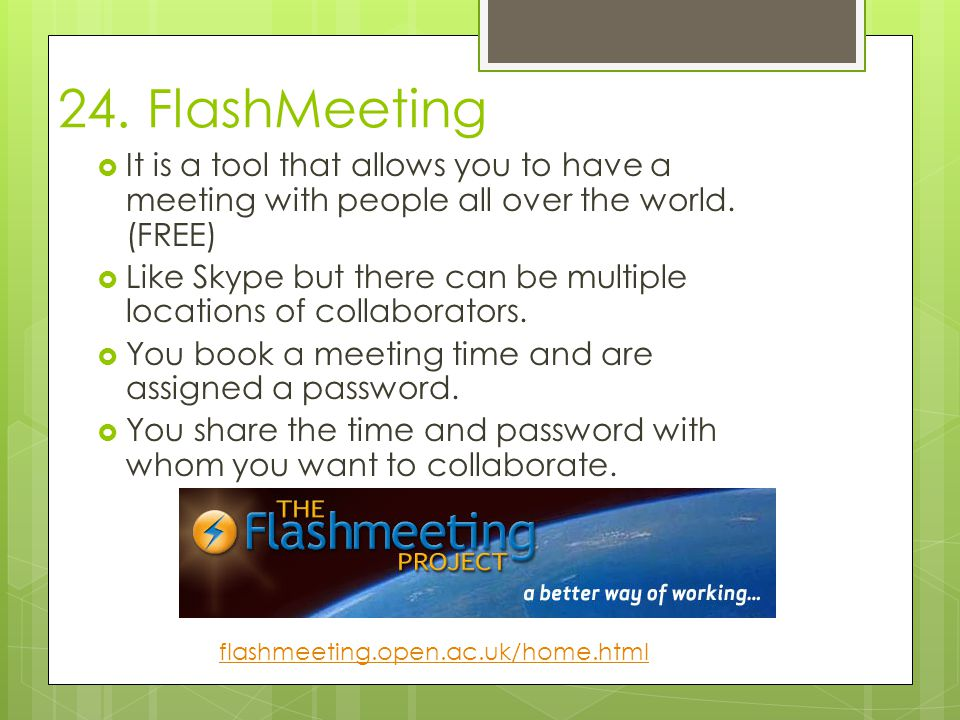 24. FlashMeeting  It is a tool that allows you to have a meeting with people all over the world.
