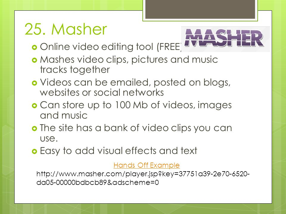 25. Masher  Online video editing tool (FREE)  Mashes video clips, pictures and music tracks together  Videos can be emailed, posted on blogs, websi