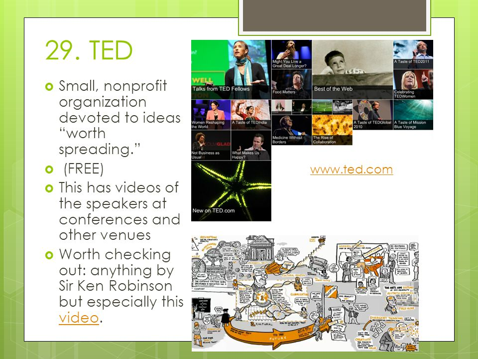 "29. TED  Small, nonprofit organization devoted to ideas ""worth spreading.""  (FREE)  This has videos of the speakers at conferences and other venues"