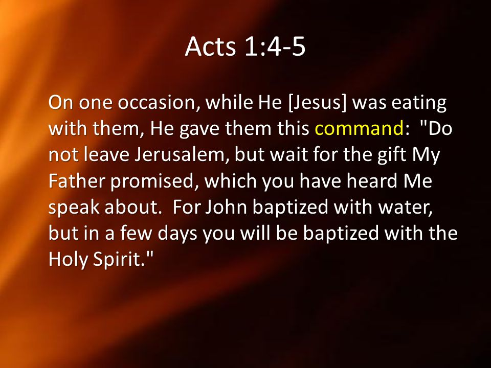 Acts 1:4-5 On one occasion, while He [Jesus] was eating with them, He gave them this command: