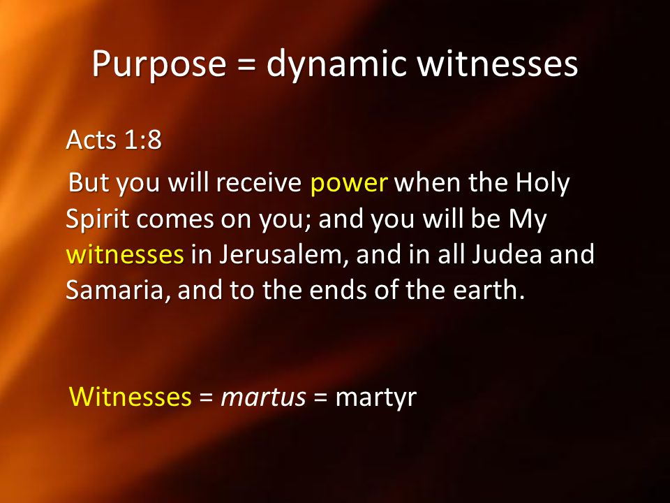 Purpose = dynamic witnesses Acts 1:8 But you will receive power when the Holy Spirit comes on you; and you will be My witnesses in Jerusalem, and in a