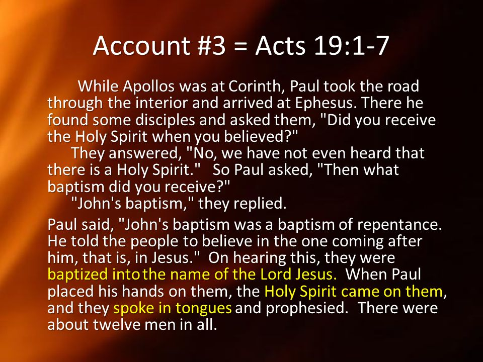 Account #3 = Acts 19:1-7 While Apollos was at Corinth, Paul took the road through the interior and arrived at Ephesus. There he found some disciples a