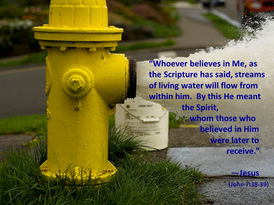 """""""Whoever believes in Me, as the Scripture has said, streams of living water will flow from within him. By this He meant the Spirit, whom those who bel"""